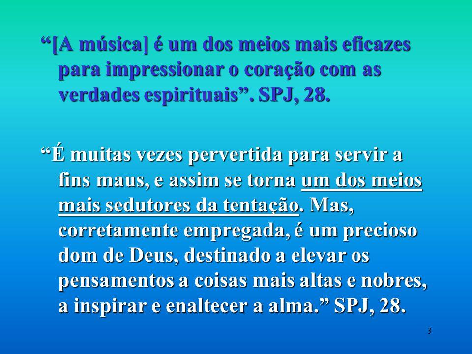 [A música] é um dos meios mais eficazes para impressionar o coração com as verdades espirituais . SPJ, 28.